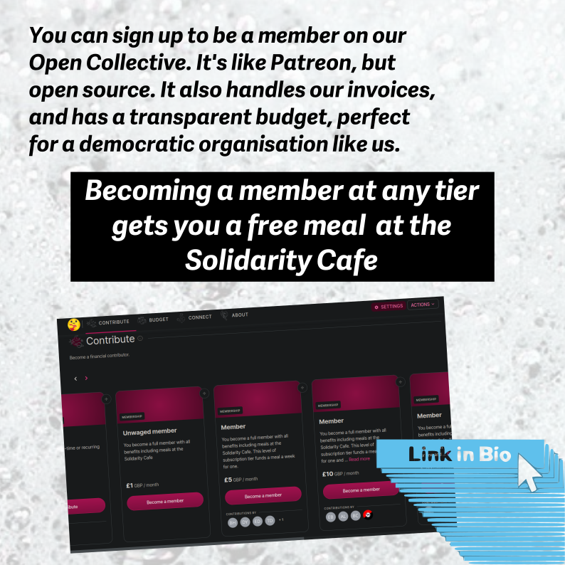 You can sign up to be a member on on Open Collective. It's like Patreon but it's co-operative and open source. It also handles our invoices and has transparent budgeting. Perfect for a democratic organisation like ours.  Becoming a member at any tier, gets you a free meal at the Solidarity Cafe.