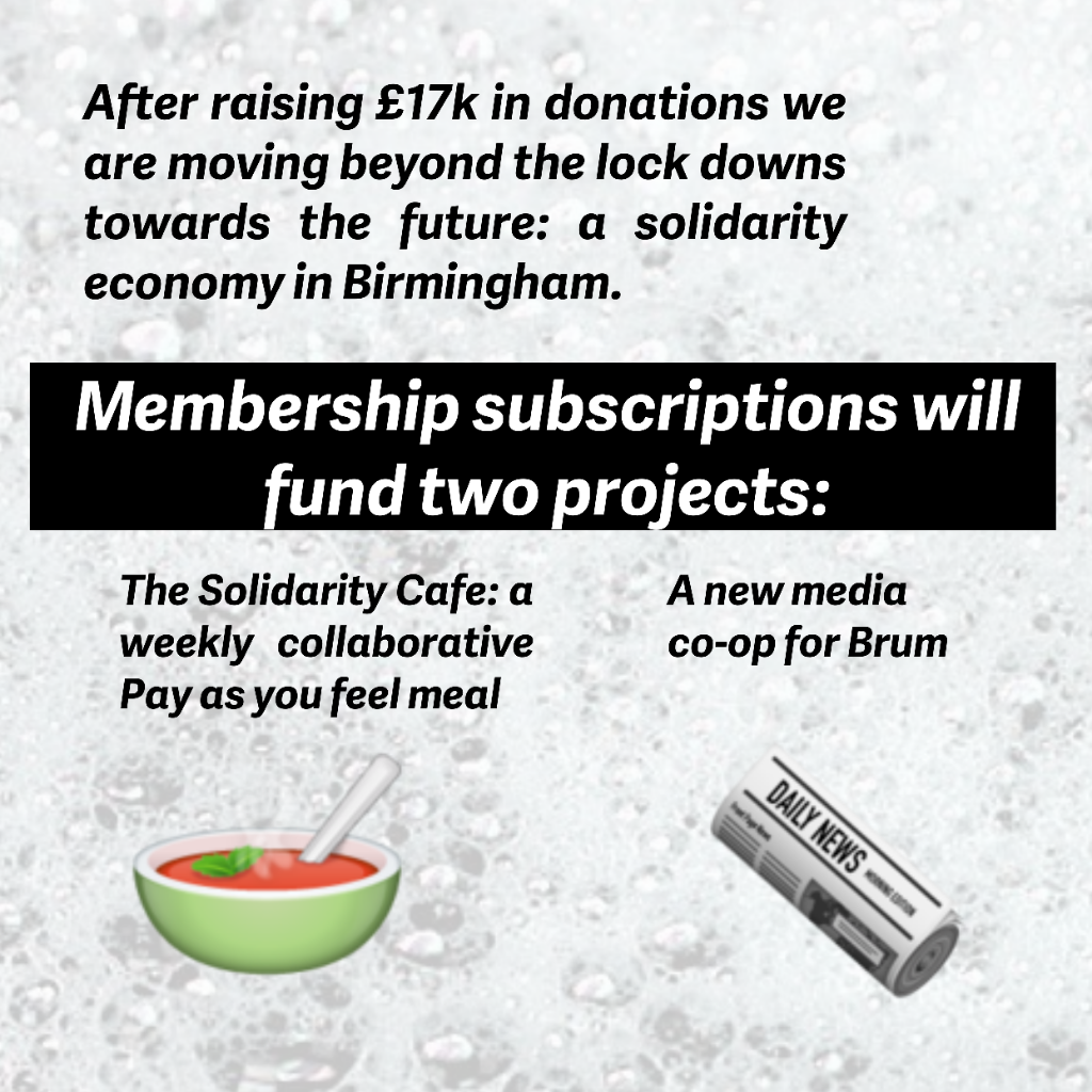 After raising over £17,000 in donations we are moving beyond the lockdowns towards a brighter future. A solidarity economy for Birmingham.  Membership subscriptions to Co-operation Birmingham will fund two new projects.  The Solidarity cafe. A weekly collaborative pay as you feel meal.  A new media co-operation for Birmingham.